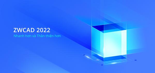 ZWCAD 2022: Giải Pháp Thiết Kế Nhanh Hơn Và Thân Thiện Hơn